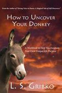 How to Uncover Your Donkey:  A Workbook to Help You Excavate Your Own Unique Life Purpose