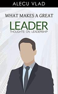 What Makes a Great Leader: Thoughts on Leadership