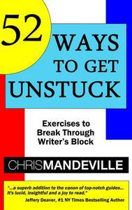 52 Ways to Get Unstuck: Exercises to Break Through Writer's Block