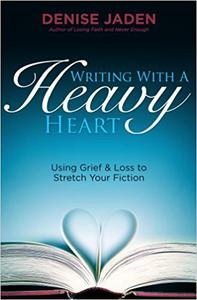 Writing With A Heavy Heart: Using Grief and Loss to Stretch Your Fiction