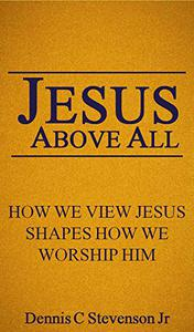 Jesus Above All: How We View Jesus Shapes How We Worship Him