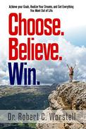 Choose. Believe. Win.: Acheive Your Goals, Realize Your Dreams, and Get Everything You Want Out of Life.