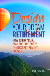 Design Your Dream Retirement: How to Envision, Plan For, and Enjoy the Best Retirement Possible