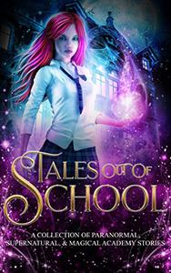 Tales Out Of School: A Collection of Paranormal, Supernatural, & Magical Academy Stories