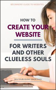 How to Create Your Website: For Writers and Other Clueless Souls