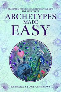 Archetypes Made Easy: Transform Your Beliefs, Empower Your Life, Live Your Truth