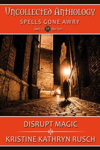 Disrupt Magic: part of Spells Gone Awry, an Uncollected Anthology