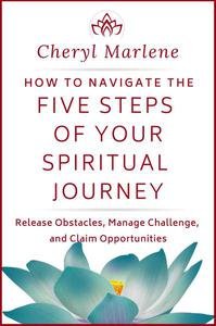 How to Navigate the Five Steps of Your Spiritual Journey: Release Obstacles, Manage Challenge, and Claim Opportunities