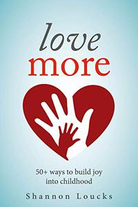 Love More: 50+ ways to build joy into childhood