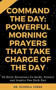 Command the Day: Powerful Morning Prayers that take Charge of the Day: 30 Daily Devotions to Guide, Protect and Inspire you Each Day.