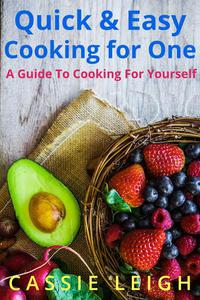 Quick & Easy Cooking For One: A Guide to Cooking for Yourself