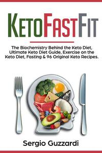 KetoFastFit - The Biochemistry Behind the Keto Diet, Ultimate Keto Diet Guide, Exercise on the Keto Diet, Fasting & 96 Original Keto Recipes
