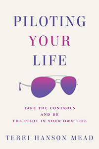 Piloting Your Life: Take the controls and be the pilot in your own life