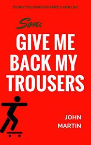 Son, Give Me Back My Trousers: and other funny columns