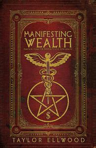 Manifesting Wealth: Practical Magic for Prosperity, Love, and Health