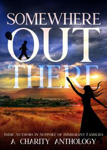 Somewhere Out There: Indie Authors in Support of Immigrant Families. A Charity Anthology