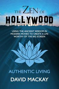 The Zen of Hollywood: Using the Ancient Wisdom in Modern Movies to Create a Life Worthy of the Big Screen. Authentic Living.