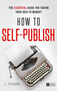 How to Self-Publish: The Essential Guide for Taking Your Idea to Market