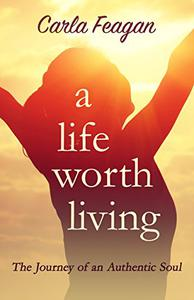 A Life Worth Living: The Journey of an Authentic Soul