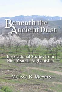 Beneath the Ancient Dust: Inspirational Stories From Nine Years in Afghanistan