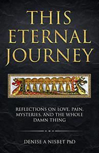 This Eternal Journey: Reflections on love, pain, mysteries and the whole damn thing.