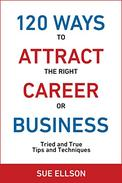 120 Ways To Attract The Right Career Or Business: Tried and True Tips and Techniques