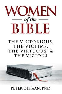 Women of the Bible: The Victorious, the Victims, the Virtuous, and the Vicious