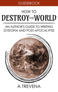 How to Destroy the World: An Author's Guide to Writing Dystopia and Post-Apocalypse