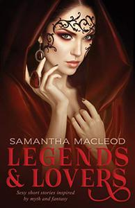 Legends and Lovers: Sexy short stories inspired by myth and fantasy