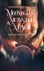 Moonlight, Monsters & Magic : A Paranormal Romance Sexy Shorts Collection