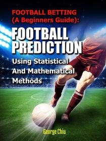Football Betting (A Beginners Guide): Football Prediction Using Statistical And Mathematical Methods