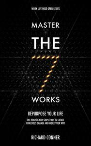 Master The Seven Works - Repurpose Your Life : The Holistically Simple Way to Create Conscious Change and Work Your Why