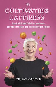 Cultivating Happiness - How I Tried (and Failed) to Implement Self-Help Strategies and Accidentally Got Happier