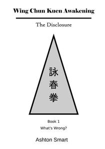 Wing Chun Kuen Awakening - The Disclosure (Book 1: What's Wrong?)