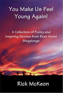 You Make Us Feel Young Again!: A Collection of Funny and Inspiring Stories From Rest Home Singalings