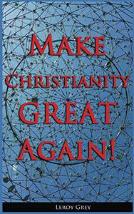 Make Christianity Great Again!: A Message from Heaven - How to Renew Your Life, Gather for Individual Empowerment and Build Safe, Sustainable Communities!