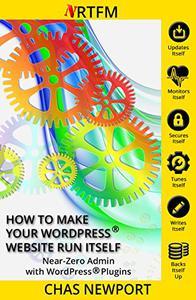 How to Make Your WordPress® Website Run Itself: Near Zero Admin with WordPress® Plugins