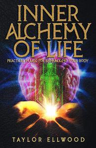Inner Alchemy of Life: Practical Magic for Bio-Hacking your Body