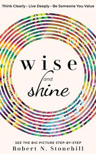 Wise and Shine: Think Clearly - Live Deeply - Be Someone You Value - See the Big Picture Step-by-Step