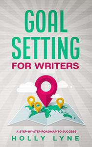Goal Setting for Writers: A Step-By-Step Roadmap to Success