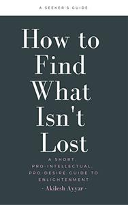 How to Find What Isn't Lost: A Short, Pro-Intellectual, Pro-Desire Guide to Enlightenment