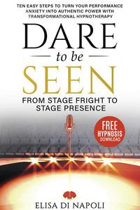 Dare to Be Seen : From Stage Fright to Stage Presence