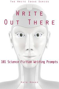 Write Out There: 101 Science Fiction Writing Prompts