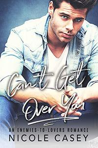 Can't Get Over You: An Enemies-To-Lovers Romance