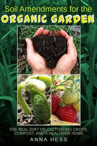 Soil Amendments for the Organic Garden: The Real Dirt on Cultivating Crops, Compost, and a Healthier Home