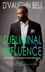 Subliminal Influence: Discover The Power of Positive Thinking and Mental Reprogramming