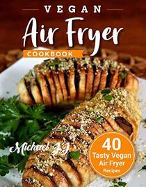 Vegan Air Fryer Cookbook: 40 Tasty Vegan Air Fryer Recipes
