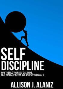 Self-Discipline: How to Build Your Self-Discipline, Beat Procrastination and Achieve Your Goals
