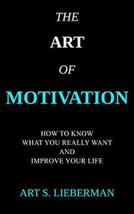 The Art of Motivation: How to Know What You Really Want and Quickly Improve Your Life