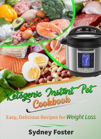 Ketogenic Instant Pot Cookbook: Easy, Delicious Recipes for Weight Loss (Pressure Cooker Meals, Quick Healthy Eating, Meal Plan)